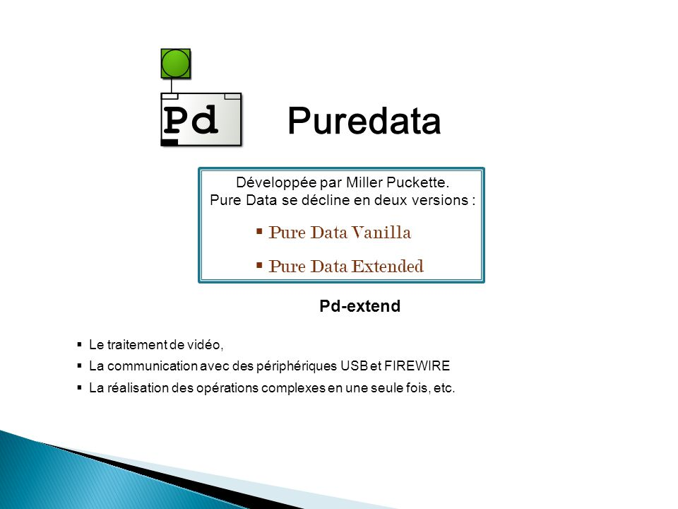 Puredata Développée par Miller Puckette. Pure Data se décline en deux versions : Pure Data Vanilla Pure Data Extended Pd-extend Le traitement de vidéo