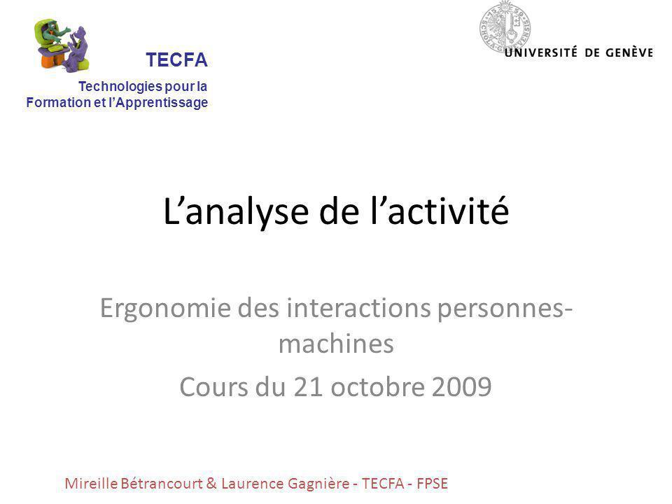 Lanalyse de lactivité Ergonomie des interactions personnes- machines Cours du 21 octobre 2009 Mireille Bétrancourt & Laurence Gagnière - TECFA - FPSE TECFA Technologies pour la Formation et lApprentissage