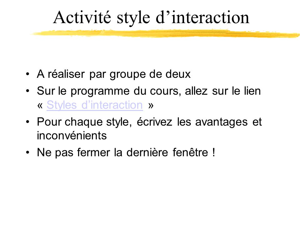 Activité style dinteraction A réaliser par groupe de deux Sur le programme du cours, allez sur le lien « Styles dinteraction »Styles dinteraction Pour chaque style, écrivez les avantages et inconvénients Ne pas fermer la dernière fenêtre !