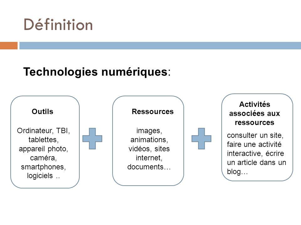Définition Technologies numériques: OutilsRessources Activités associées aux ressources Ordinateur, TBI, tablettes, appareil photo, caméra, smartphones, logiciels..