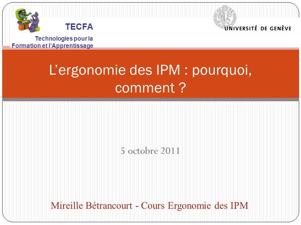5 octobre 2011 Lergonomie des IPM : pourquoi, comment ? Mireille Bétrancourt - Cours Ergonomie des IPM TECFA Technologies pour la Formation et lAppren