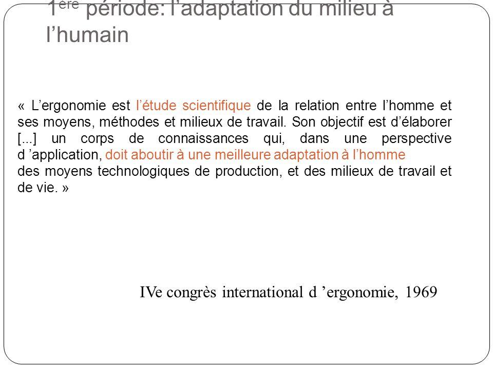 1 ère période: ladaptation du milieu à lhumain « Lergonomie est létude scientifique de la relation entre lhomme et ses moyens, méthodes et milieux de