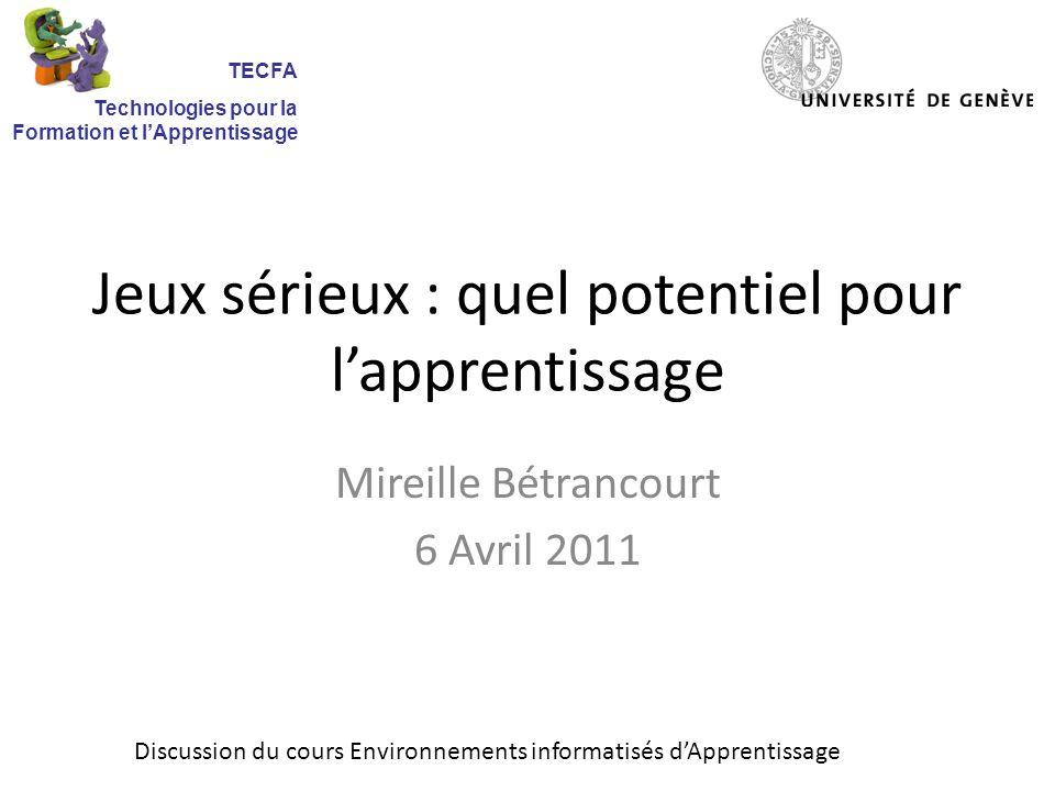 Jeux sérieux : quel potentiel pour lapprentissage Mireille Bétrancourt 6 Avril 2011 Discussion du cours Environnements informatisés dApprentissage TECFA Technologies pour la Formation et lApprentissage