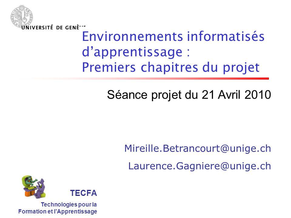 TECFA Technologies pour la Formation et lApprentissage Séance projet du 21 Avril 2010 Mireille.Betrancourt@unige.ch Laurence.Gagniere@unige.ch Environnements informatisés dapprentissage : Premiers chapitres du projet