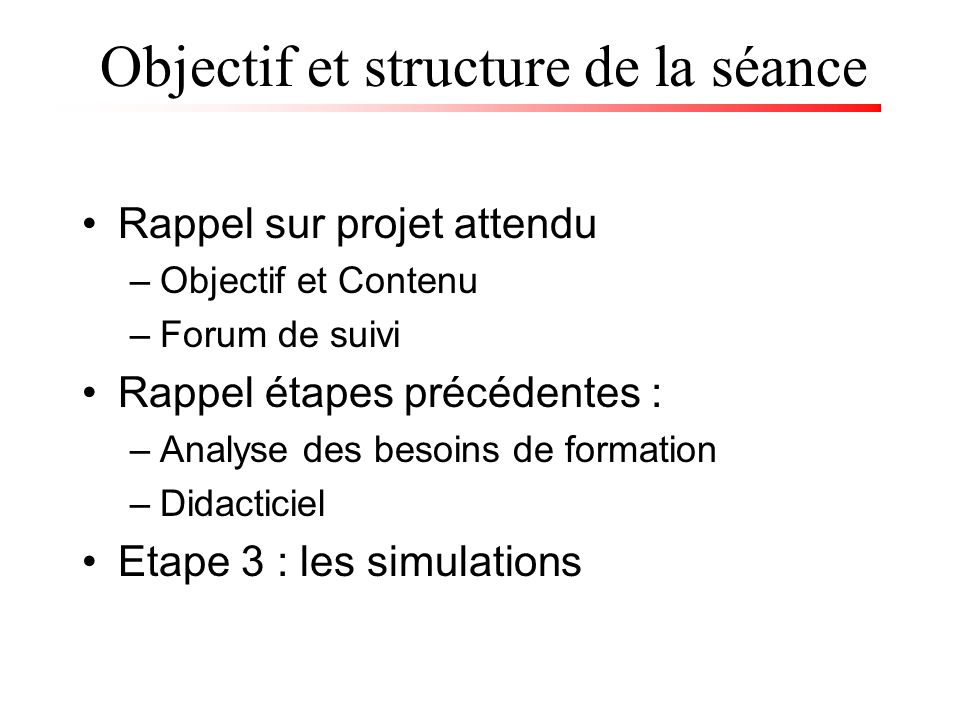 Objectif et structure de la séance Rappel sur projet attendu –Objectif et Contenu –Forum de suivi Rappel étapes précédentes : –Analyse des besoins de formation –Didacticiel Etape 3 : les simulations