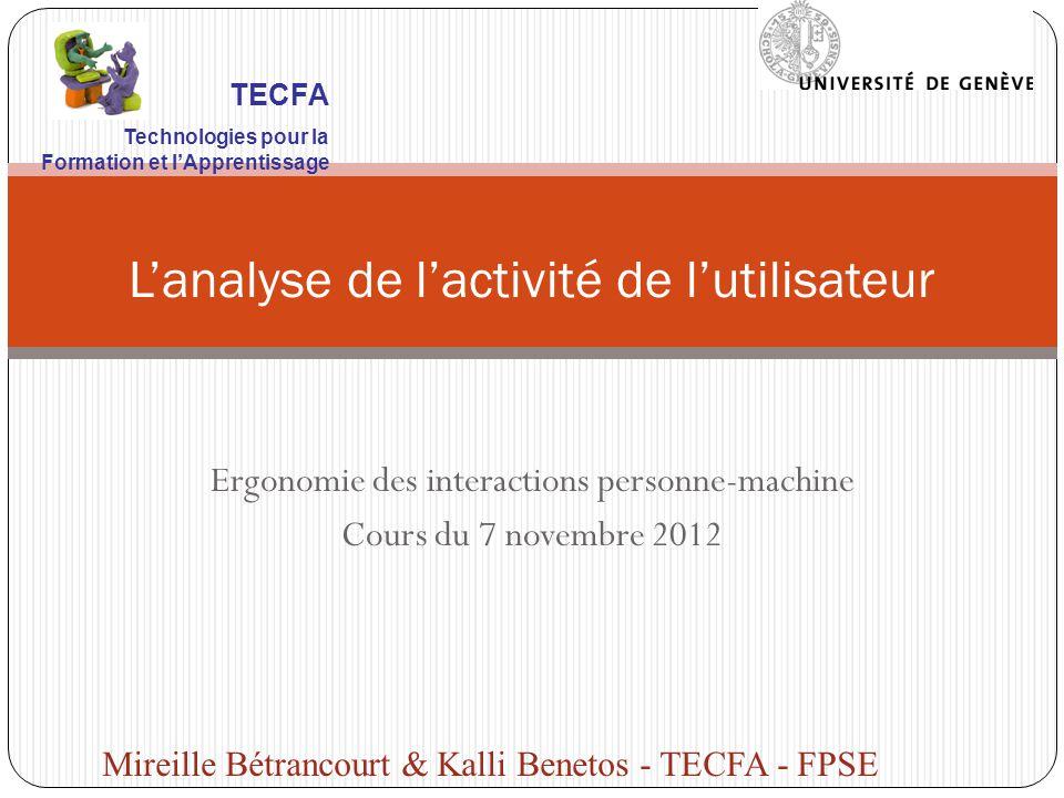 Ergonomie des interactions personne-machine Cours du 7 novembre 2012 Lanalyse de lactivité de lutilisateur Mireille Bétrancourt & Kalli Benetos - TECFA - FPSE TECFA Technologies pour la Formation et lApprentissage