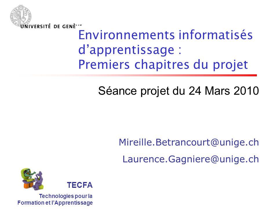 TECFA Technologies pour la Formation et lApprentissage Séance projet du 24 Mars 2010 Mireille.Betrancourt@unige.ch Laurence.Gagniere@unige.ch Environnements informatisés dapprentissage : Premiers chapitres du projet