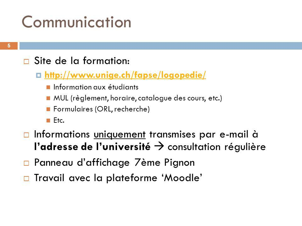 Communication 5 Site de la formation: http://www.unige.ch/fapse/logopedie/ Information aux étudiants MUL (règlement, horaire, catalogue des cours, etc.) Formulaires (ORL, recherche) Etc.