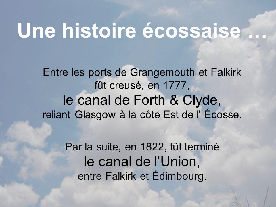 Une histoire écossaise … Entre les ports de Grangemouth et Falkirk fût creusé, en 1777, le canal de Forth & Clyde, reliant Glasgow à la côte Est de l Écosse.