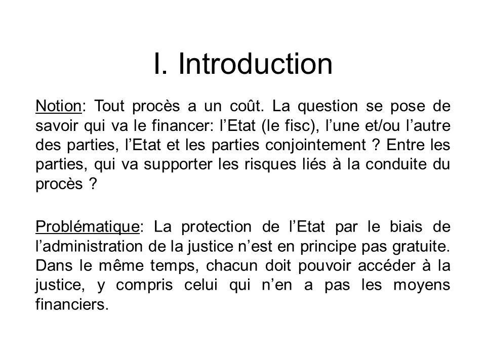I. Introduction Notion: Tout procès a un coût. La question se pose de savoir qui va le financer: lEtat (le fisc), lune et/ou lautre des parties, lEtat