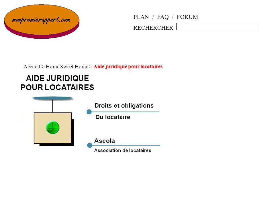 PLAN / FAQ / FORUM RECHERCHER Questions juridiques Accueil > Home Sweet Home > Questions juridiques Droits et obligations Du locataire AIDE JURIDIQUE