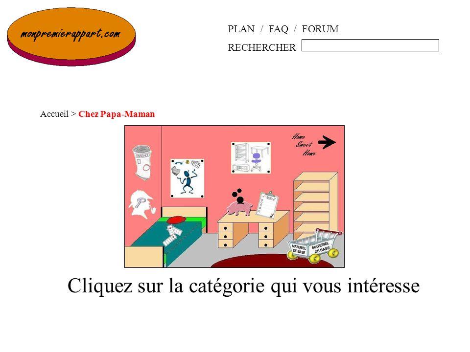 Cliquez sur la catégorie qui vous intéresse Chez Papa-Maman Accueil > Chez Papa-Maman PLAN / FAQ / FORUM RECHERCHER