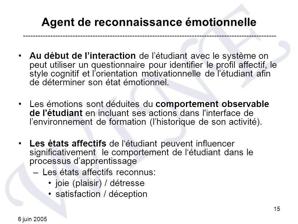 6 juin 2005 15 Agent de reconnaissance émotionnelle Au début de linteraction de létudiant avec le système on peut utiliser un questionnaire pour ident