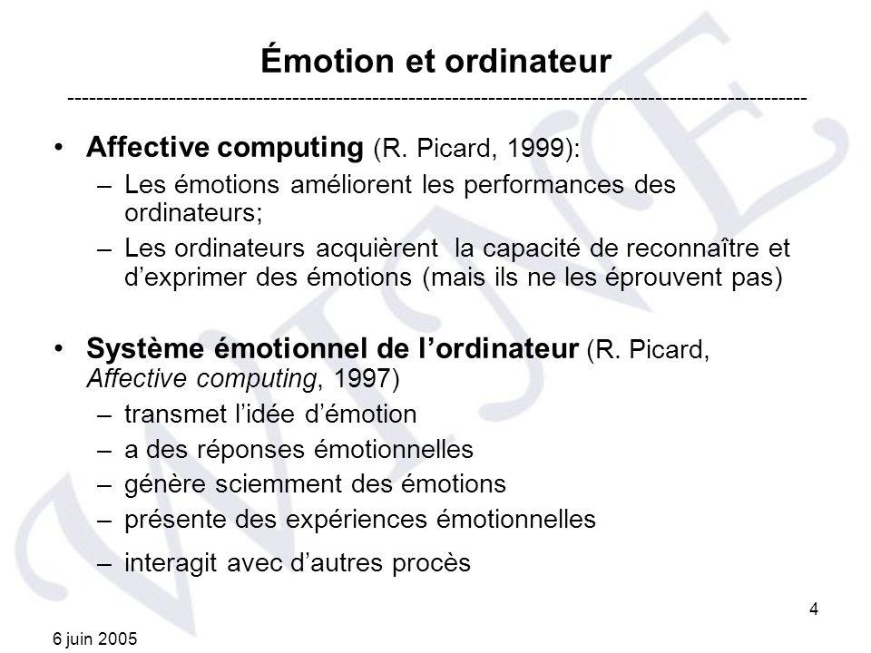 6 juin 2005 4 Émotion et ordinateur Affective computing (R. Picard, 1999): –Les émotions améliorent les performances des ordinateurs; –Les ordinateurs