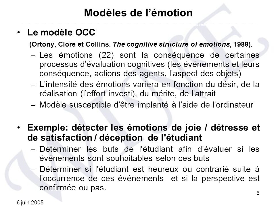 6 juin 2005 5 Modèles de lémotion Le modèle OCC (Ortony, Clore et Collins. The cognitive structure of emotions, 1988). –Les émotions (22) sont la cons
