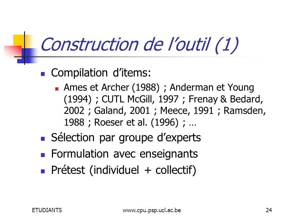 ETUDIANTSwww.cpu.psp.ucl.ac.be24 Construction de loutil (1) Compilation ditems: Ames et Archer (1988) ; Anderman et Young (1994) ; CUTL McGill, 1997 ; Frenay & Bedard, 2002 ; Galand, 2001 ; Meece, 1991 ; Ramsden, 1988 ; Roeser et al.