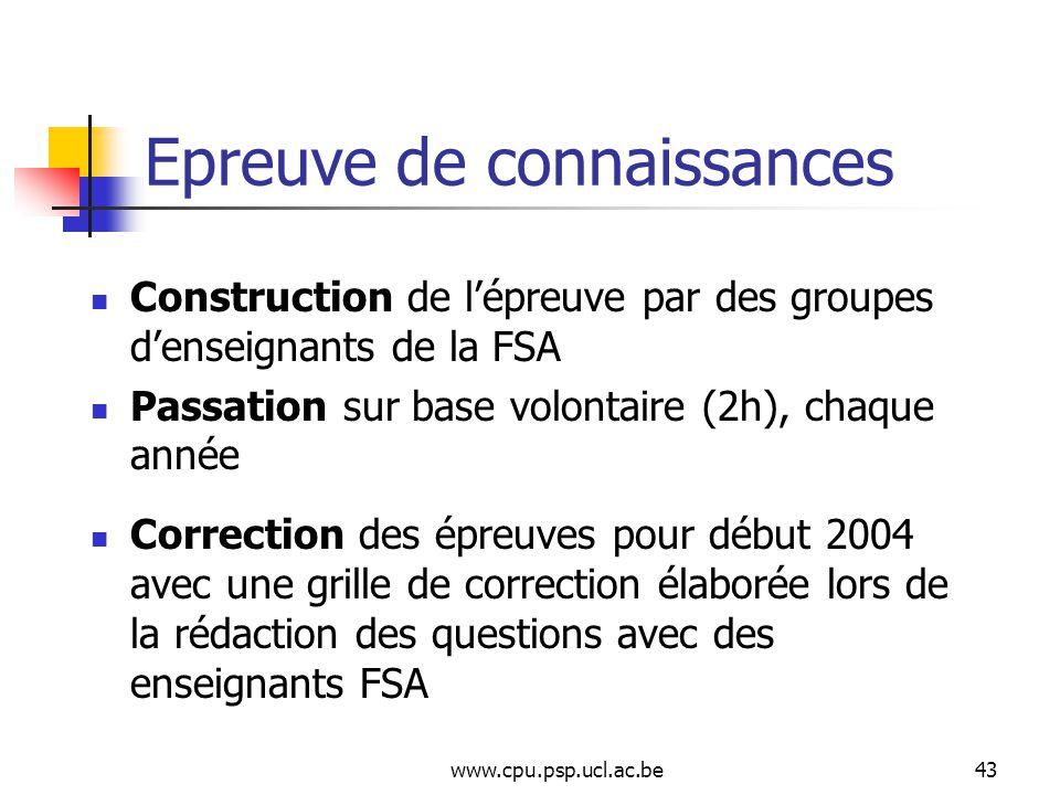 www.cpu.psp.ucl.ac.be43 Epreuve de connaissances Construction de lépreuve par des groupes denseignants de la FSA Passation sur base volontaire (2h), chaque année Correction des épreuves pour début 2004 avec une grille de correction élaborée lors de la rédaction des questions avec des enseignants FSA