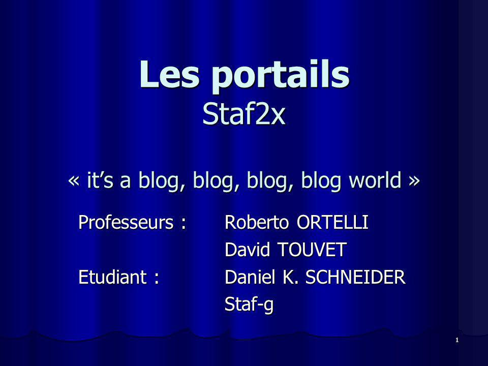 1 Les portails Staf2x « its a blog, blog, blog, blog world » Professeurs : Roberto ORTELLI David TOUVET Etudiant : Daniel K. SCHNEIDER Staf-g