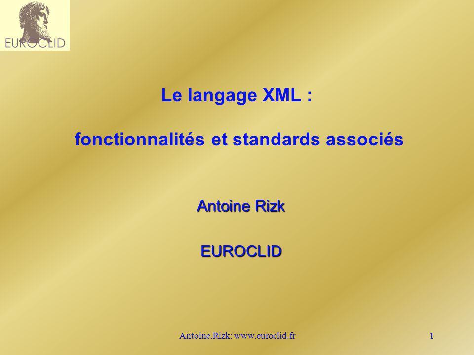 Antoine.Rizk: www.euroclid.fr22 Les limites n XML reste au niveau syntaxique n Pas de typage n Pas de sémantique n Pas de relations/rôles entre concepts n => n Les liens hypertextes : XLL (Xlink+Xpath) n Les métadonnées : RDF spec et RDF schema n Les schémas typés : XML-Schema n Les topic maps