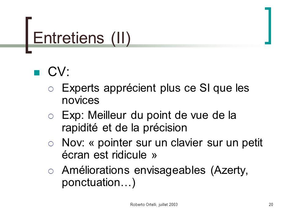 Roberto Ortelli, juillet 200320 Entretiens (II) CV: Experts apprécient plus ce SI que les novices Exp: Meilleur du point de vue de la rapidité et de la précision Nov: « pointer sur un clavier sur un petit écran est ridicule » Améliorations envisageables (Azerty, ponctuation…)