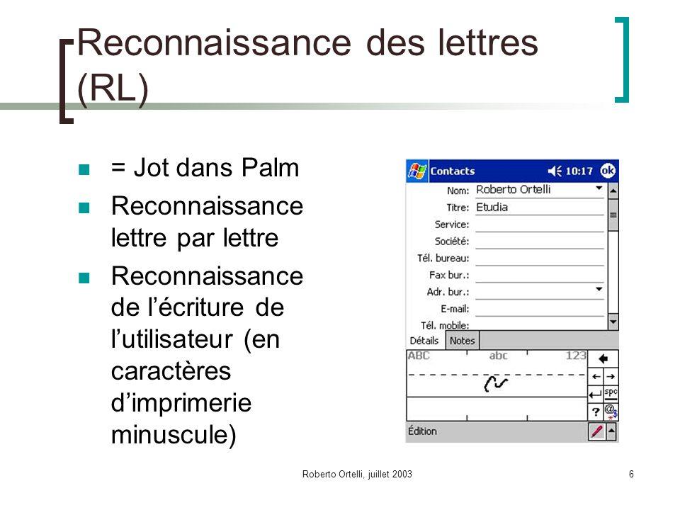 Roberto Ortelli, juillet 20036 Reconnaissance des lettres (RL) = Jot dans Palm Reconnaissance lettre par lettre Reconnaissance de lécriture de lutilisateur (en caractères dimprimerie minuscule)