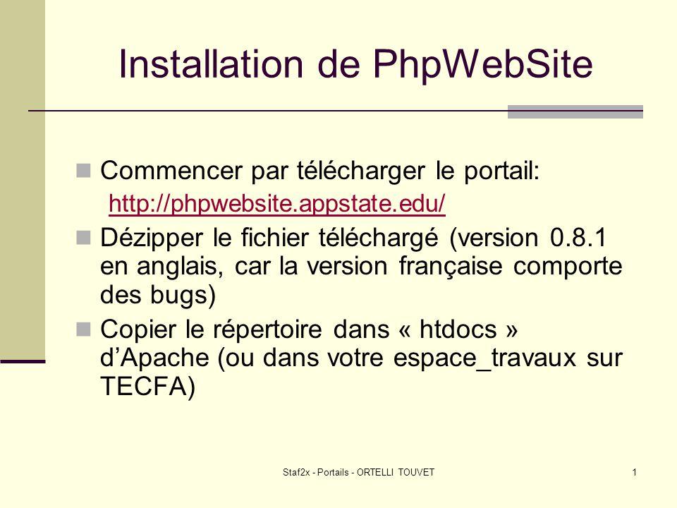 Staf2x - Portails - ORTELLI TOUVET2 Installation de PhpWebSite (2) Aller dans PhpMyAdmin et créer une BDD nommée « phpwebsite » (par exemple) Ouvrir le fichier « config.php » à la racine du répertoire « phpwebsite » et modifier les paramètres concernant la BDD ################### # DATABASE CONFIG # ################### $dbhost = localhost ;/* Mysql Database Host */ $dbuname = root ;/* Mysql User */ $dbpass = ;/* Mysql Password */ $dbname = phpwebsite ;/* Mysql Database Name */