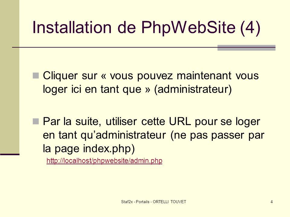 Staf2x - Portails - ORTELLI TOUVET4 Installation de PhpWebSite (4) Cliquer sur « vous pouvez maintenant vous loger ici en tant que » (administrateur) Par la suite, utiliser cette URL pour se loger en tant quadministrateur (ne pas passer par la page index.php) http://localhost/phpwebsite/admin.php