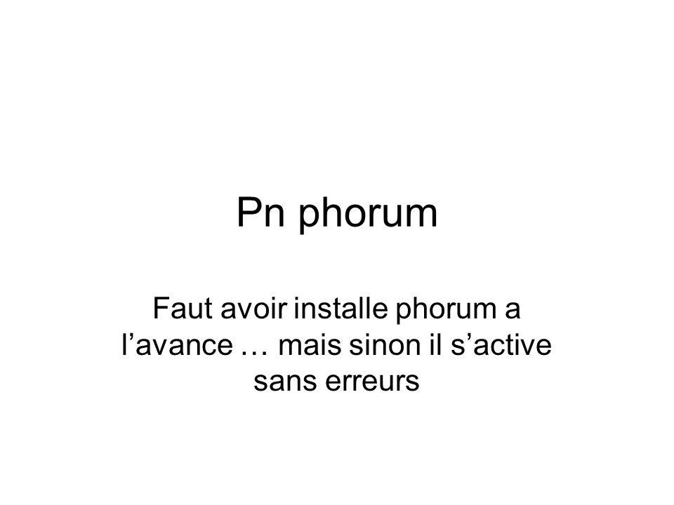 Pn phorum Faut avoir installe phorum a lavance … mais sinon il sactive sans erreurs