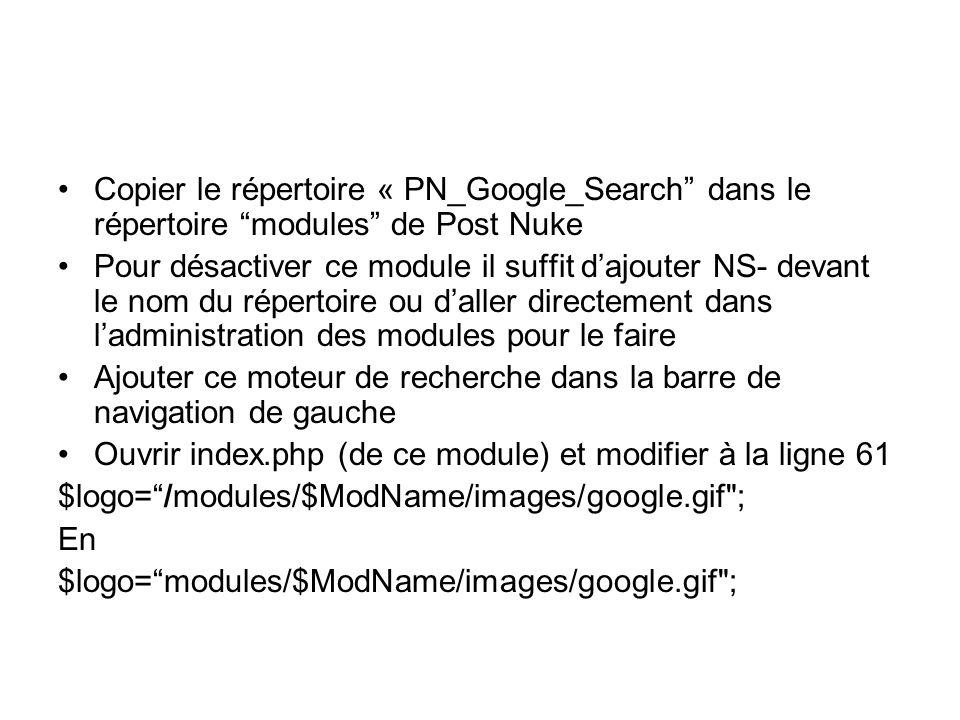 Copier le répertoire « PN_Google_Search dans le répertoire modules de Post Nuke Pour désactiver ce module il suffit dajouter NS- devant le nom du répertoire ou daller directement dans ladministration des modules pour le faire Ajouter ce moteur de recherche dans la barre de navigation de gauche Ouvrir index.php (de ce module) et modifier à la ligne 61 $logo=/modules/$ModName/images/google.gif ; En $logo=modules/$ModName/images/google.gif ;