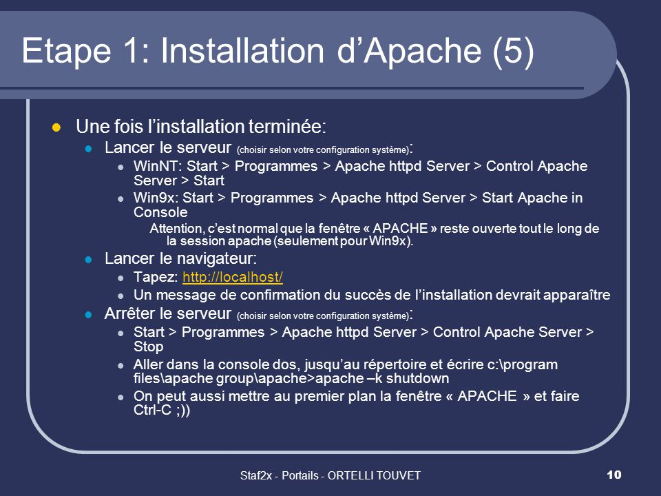 Staf2x - Portails - ORTELLI TOUVET10 Etape 1: Installation dApache (5) Une fois linstallation terminée: Lancer le serveur (choisir selon votre configuration système) : WinNT: Start > Programmes > Apache httpd Server > Control Apache Server > Start Win9x: Start > Programmes > Apache httpd Server > Start Apache in Console Attention, cest normal que la fenêtre « APACHE » reste ouverte tout le long de la session apache (seulement pour Win9x).