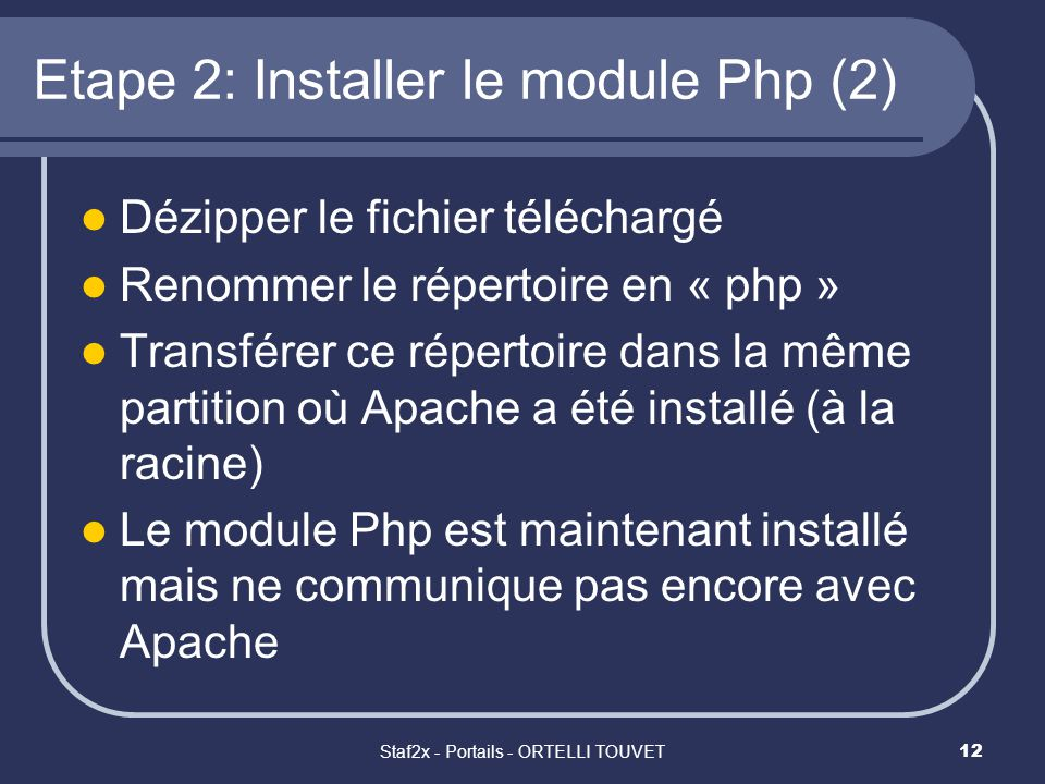 Staf2x - Portails - ORTELLI TOUVET12 Etape 2: Installer le module Php (2) Dézipper le fichier téléchargé Renommer le répertoire en « php » Transférer ce répertoire dans la même partition où Apache a été installé (à la racine) Le module Php est maintenant installé mais ne communique pas encore avec Apache