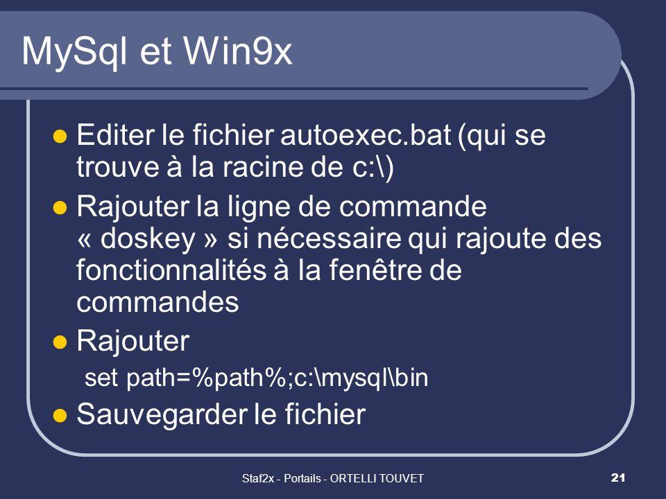Staf2x - Portails - ORTELLI TOUVET21 MySql et Win9x Editer le fichier autoexec.bat (qui se trouve à la racine de c:\) Rajouter la ligne de commande « doskey » si nécessaire qui rajoute des fonctionnalités à la fenêtre de commandes Rajouter set path=%path%;c:\mysql\bin Sauvegarder le fichier