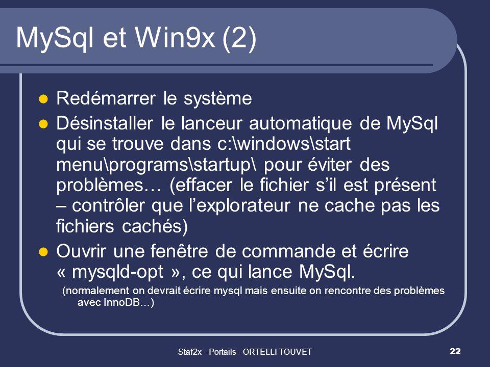 Staf2x - Portails - ORTELLI TOUVET22 MySql et Win9x (2) Redémarrer le système Désinstaller le lanceur automatique de MySql qui se trouve dans c:\windows\start menu\programs\startup\ pour éviter des problèmes… (effacer le fichier sil est présent – contrôler que lexplorateur ne cache pas les fichiers cachés) Ouvrir une fenêtre de commande et écrire « mysqld-opt », ce qui lance MySql.