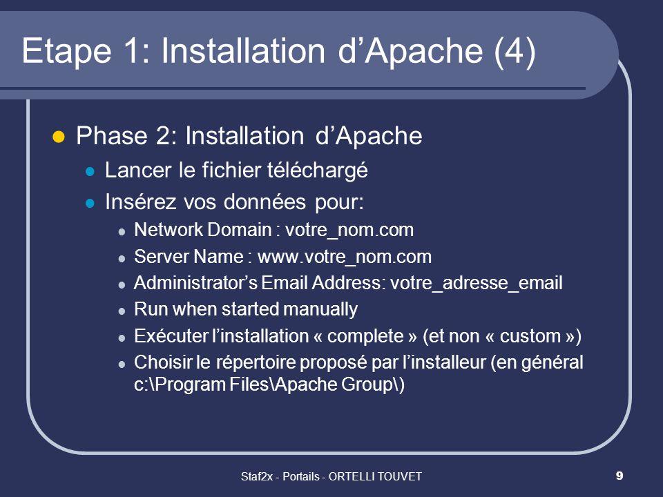 Staf2x - Portails - ORTELLI TOUVET10 Etape 1: Installation dApache (5) Une fois linstallation terminée: Lancer le serveur (choisir selon votre configuration système) : WinNT: Start > Programmes > Apache httpd Server > Control Apache Server > Start Win9x: Start > Programmes > Apache httpd Server > Start Apache in Console Attention, cest normal que la fenêtre « APACHE » reste ouverte tout le long de la session apache (seulement pour Win9x).