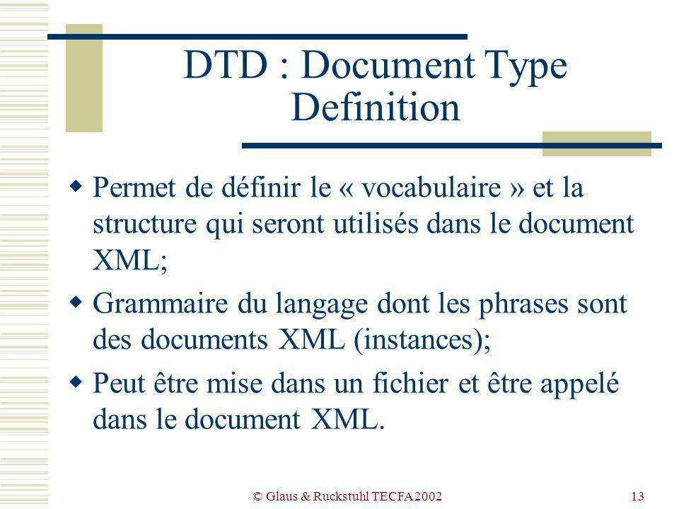 © Glaus & Ruckstuhl TECFA 200213 DTD : Document Type Definition Permet de définir le « vocabulaire » et la structure qui seront utilisés dans le document XML; Grammaire du langage dont les phrases sont des documents XML (instances); Peut être mise dans un fichier et être appelé dans le document XML.