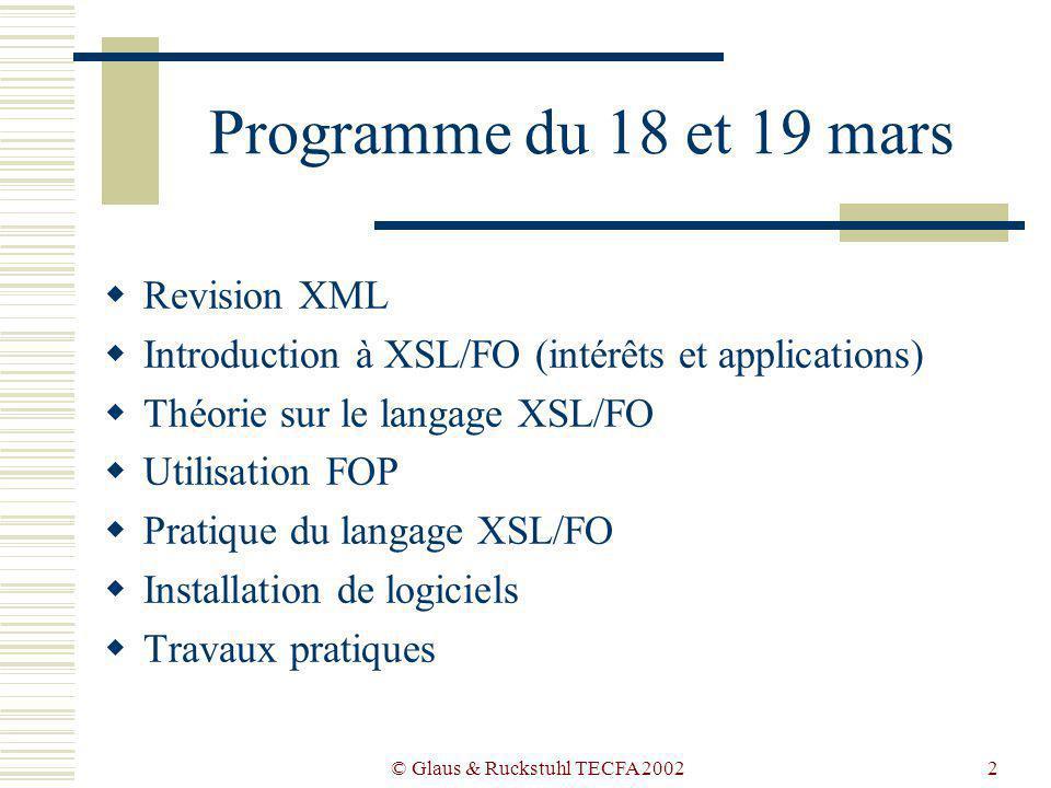 © Glaus & Ruckstuhl TECFA 20022 Programme du 18 et 19 mars Revision XML Introduction à XSL/FO (intérêts et applications) Théorie sur le langage XSL/FO Utilisation FOP Pratique du langage XSL/FO Installation de logiciels Travaux pratiques