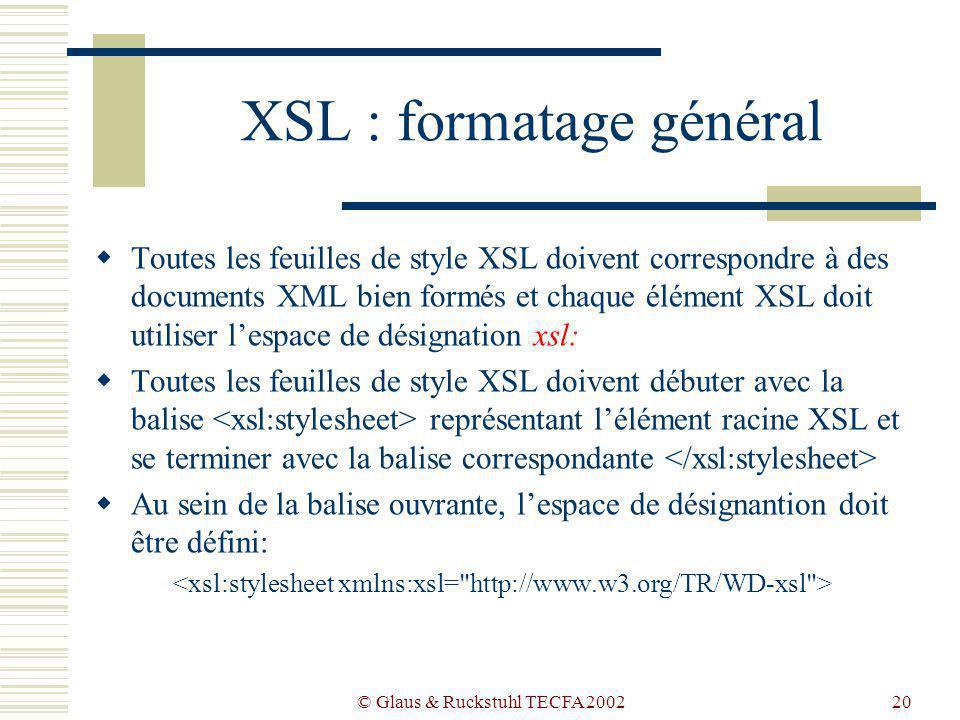 © Glaus & Ruckstuhl TECFA 200220 XSL : formatage général Toutes les feuilles de style XSL doivent correspondre à des documents XML bien formés et chaque élément XSL doit utiliser lespace de désignation xsl: Toutes les feuilles de style XSL doivent débuter avec la balise représentant lélément racine XSL et se terminer avec la balise correspondante Au sein de la balise ouvrante, lespace de désignantion doit être défini:
