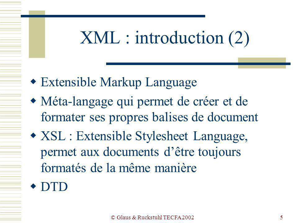 © Glaus & Ruckstuhl TECFA 20025 XML : introduction (2) Extensible Markup Language Méta-langage qui permet de créer et de formater ses propres balises de document XSL : Extensible Stylesheet Language, permet aux documents dêtre toujours formatés de la même manière DTD