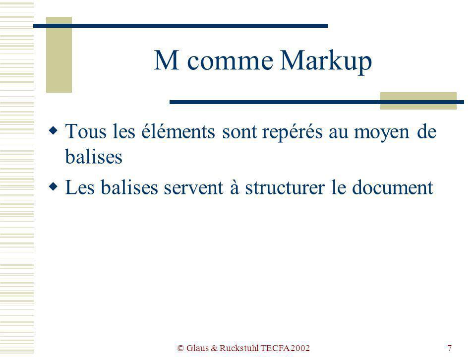 © Glaus & Ruckstuhl TECFA 20027 M comme Markup Tous les éléments sont repérés au moyen de balises Les balises servent à structurer le document