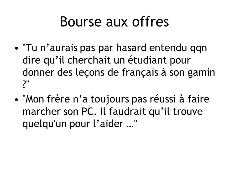 Bourse aux offres Tu naurais pas par hasard entendu qqn dire quil cherchait un étudiant pour donner des leçons de français à son gamin ? Mon frère na toujours pas réussi à faire marcher son PC.