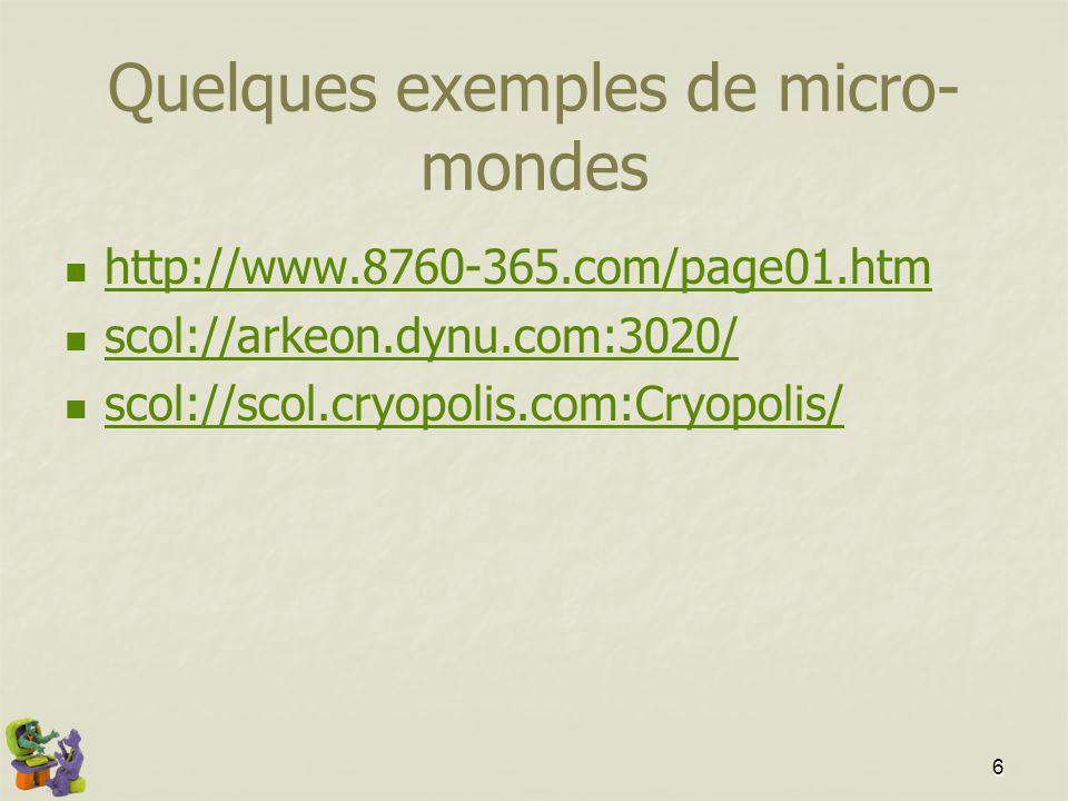 6 Quelques exemples de micro- mondes http://www.8760-365.com/page01.htm scol://arkeon.dynu.com:3020/ scol://scol.cryopolis.com:Cryopolis/
