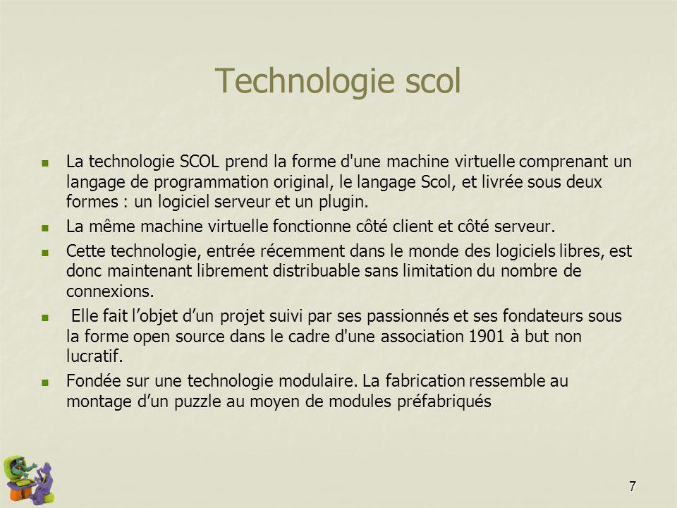 7 Technologie scol La technologie SCOL prend la forme d une machine virtuelle comprenant un langage de programmation original, le langage Scol, et livrée sous deux formes : un logiciel serveur et un plugin.
