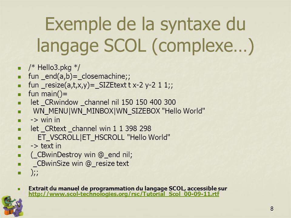8 Exemple de la syntaxe du langage SCOL (complexe…) /* Hello3.pkg */ fun _end(a,b)=_closemachine;; fun _resize(a,t,x,y)=_SIZEtext t x-2 y-2 1 1;; fun main()= let _CRwindow _channel nil 150 150 400 300 WN_MENU|WN_MINBOX|WN_SIZEBOX Hello World -> win in let _CRtext _channel win 1 1 398 298 ET_VSCROLL|ET_HSCROLL Hello World -> text in (_CBwinDestroy win @_end nil; _CBwinSize win @_resize text );; Extrait du manuel de programmation du langage SCOL, accessible sur http://www.scol-technologies.org/rsc/Tutorial_Scol_00-09-11.rtf http://www.scol-technologies.org/rsc/Tutorial_Scol_00-09-11.rtf