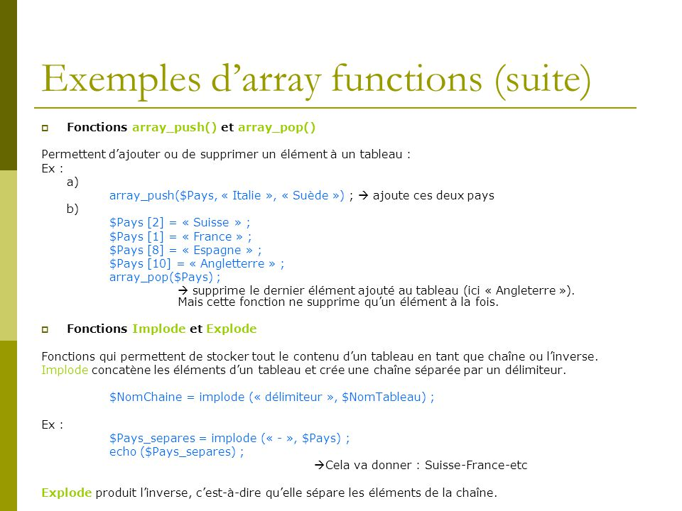 Exemples darray functions (suite) Fonctions array_push() et array_pop() Permettent dajouter ou de supprimer un élément à un tableau : Ex : a) array_pu
