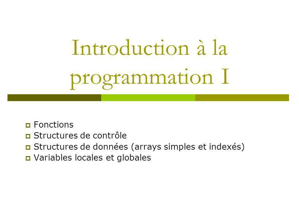 Introduction à la programmation I Fonctions Structures de contrôle Structures de données (arrays simples et indexés) Variables locales et globales