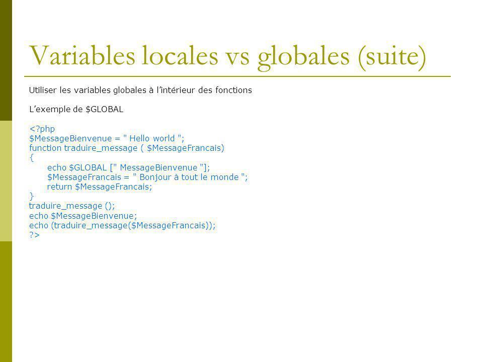 Variables locales vs globales (suite) Utiliser les variables globales à lintérieur des fonctions Lexemple de $GLOBAL <?php $MessageBienvenue = Hello world ; function traduire_message ( $MessageFrancais) { echo $GLOBAL [ MessageBienvenue ]; $MessageFrancais = Bonjour à tout le monde ; return $MessageFrancais; } traduire_message (); echo $MessageBienvenue; echo (traduire_message($MessageFrancais)); ?>
