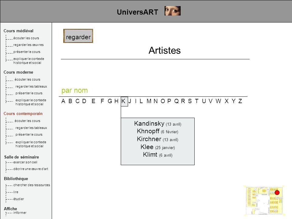 ABCDEFGHKIJLMNOPQRSTUVWXYZ Kandinsky (13 avril) Khnopff (6 février) Kirchner (13 avril) Klee (25 janvier) Klimt (6 avril) regarder UniversART Cours mé