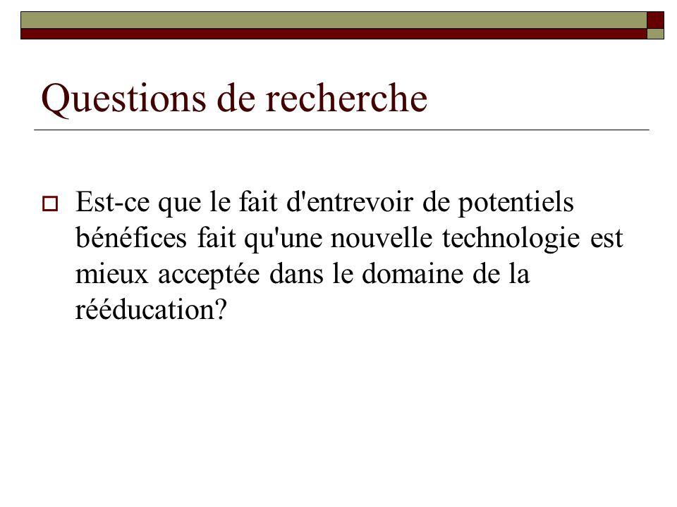 Questions de recherche Est-ce que le fait d entrevoir de potentiels bénéfices fait qu une nouvelle technologie est mieux acceptée dans le domaine de la rééducation?