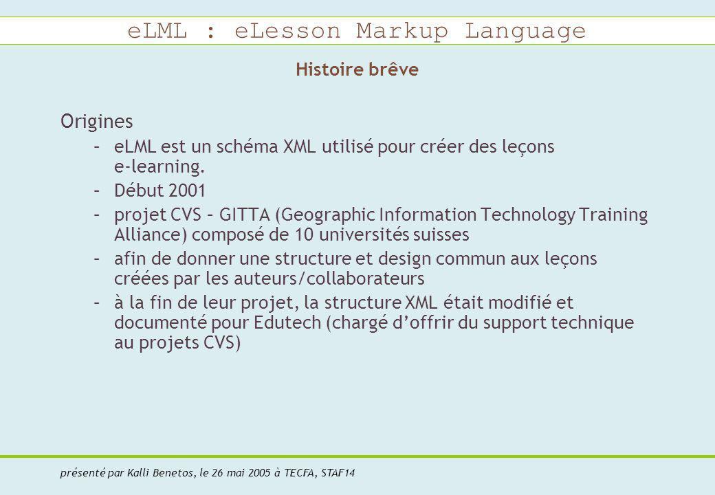eLML : eLesson Markup Language présenté par Kalli Benetos, le 26 mai 2005 à TECFA, STAF14 Origines –eLML est un schéma XML utilisé pour créer des leçons e-learning.