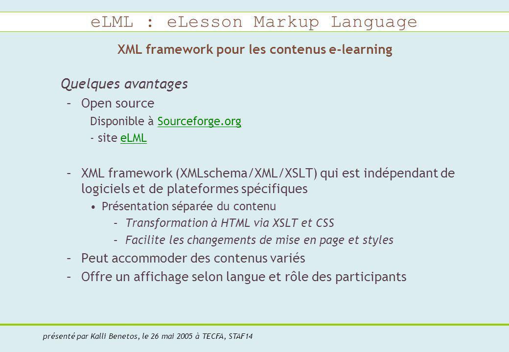 eLML : eLesson Markup Language présenté par Kalli Benetos, le 26 mai 2005 à TECFA, STAF14 XML framework pour les contenus e-learning Quelques avantages –Open source Disponible à Sourceforge.orgSourceforge.org - site eLMLeLML –XML framework (XMLschema/XML/XSLT) qui est indépendant de logiciels et de plateformes spécifiques Présentation séparée du contenu –Transformation à HTML via XSLT et CSS –Facilite les changements de mise en page et styles –Peut accommoder des contenus variés –Offre un affichage selon langue et rôle des participants